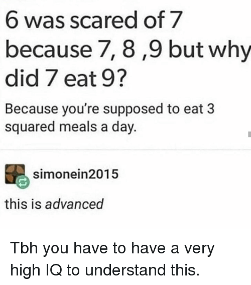 squared: 6 was scared of 7  because 7, 8 ,9 but why  did 7 eat 9?  Because you're supposed to eat 3  squared meals a day.  simonein2015  this is advanced Tbh you have to have a very high IQ to understand this.