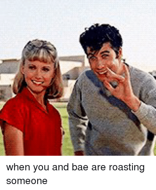 roast: (6 when you and bae are roasting someone