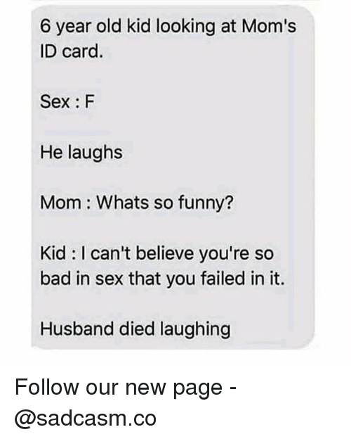 Bad, Funny, and Memes: 6 year old kid looking at Mom's  ID card.  Sex: F  He laughs  Mom Whats so funny?  Kid I can't believe you're so  bad in sex that you failed in it.  Husband died laughing Follow our new page - @sadcasm.co