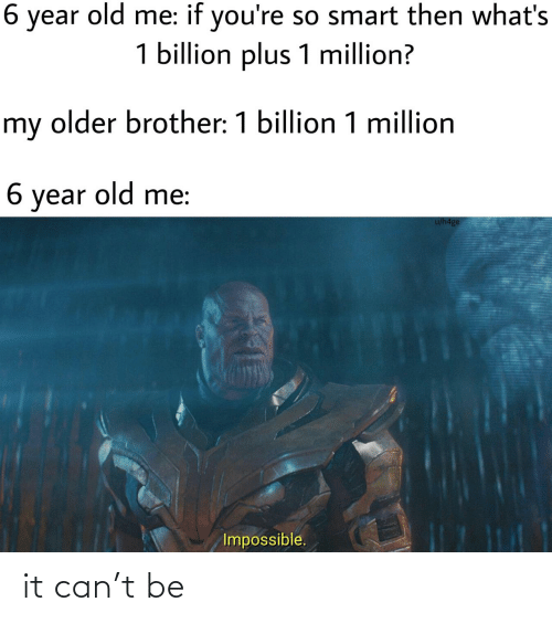 If Youre: 6 year old me: if you're so smart then what's  1 billion plus 1 million?  my older brother: 1 billion 1 million  6 year old me:  u/h4ge  Impossible. it can't be