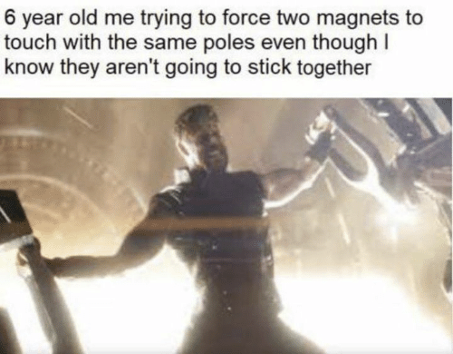 Stick Together: 6 year old me trying to force two magnets to  touch with the same poles even though I  know they aren't going to stick together