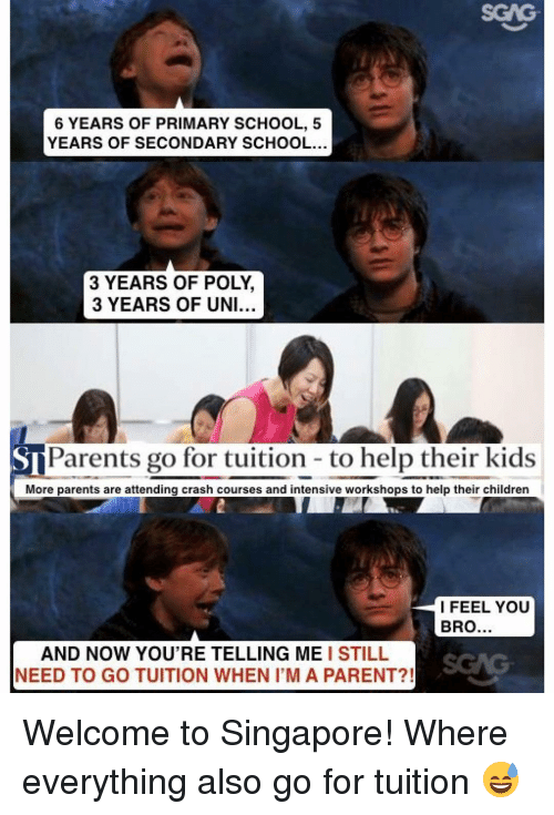 Your Telling Me: 6 YEARS OF PRIMARY SCHOOL, 5  YEARS OF SECONDARY SCHOOL...  3 YEARS OF POLY,  3 YEARS OF UNI...  S Parents go for tuition to help their kids  More parents are attending crash courses and intensive workshops to help their children  I FEEL YOU  BRO  AND NOW YOU'RE TELLING ME  I STILL  NEED TO GO TUITION WHEN IM A PARENT?! Welcome to Singapore! Where everything also go for tuition 😅