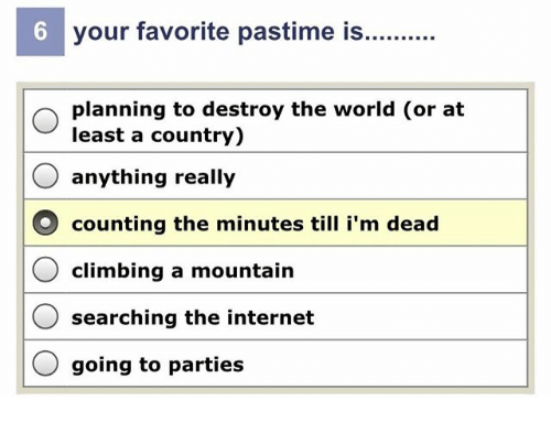 Climbing, Internet, and World: 6  your favorite pastime is  planning to destroy the world (or at  least a country)  anything really  counting the minutes till i'm dead  climbing a mountain  O searching the internet  O going to parties