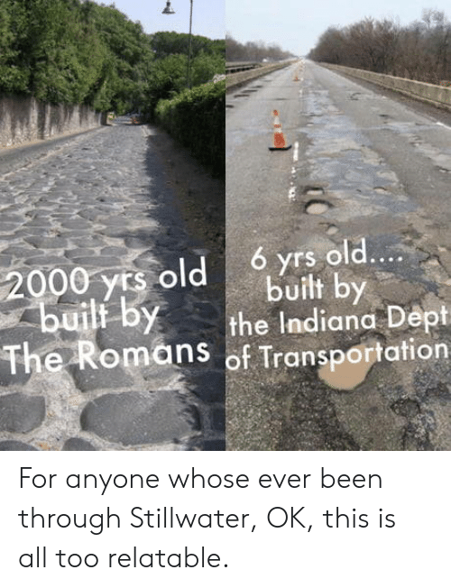 Transportation: 6 yrs old....  2000 yrs old  builf by  built by  the Indiana Dept  The Romans of Transportation For anyone whose ever been through Stillwater, OK, this is all too relatable.