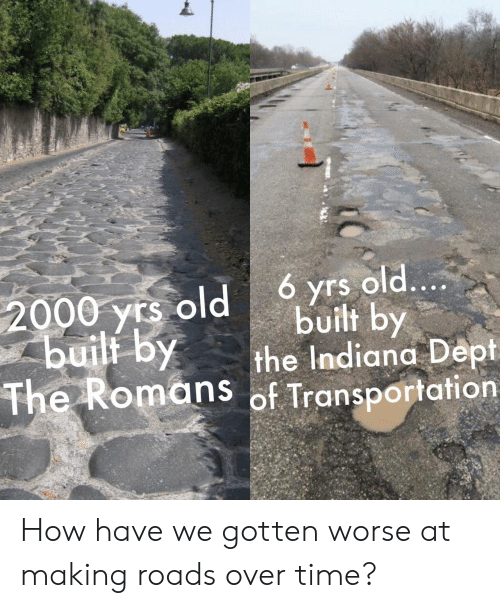 Transportation: 6 yrs old....  built by  the Indiana Dept  The Romans of Transportation  2000 yrs old  buili by How have we gotten worse at making roads over time?