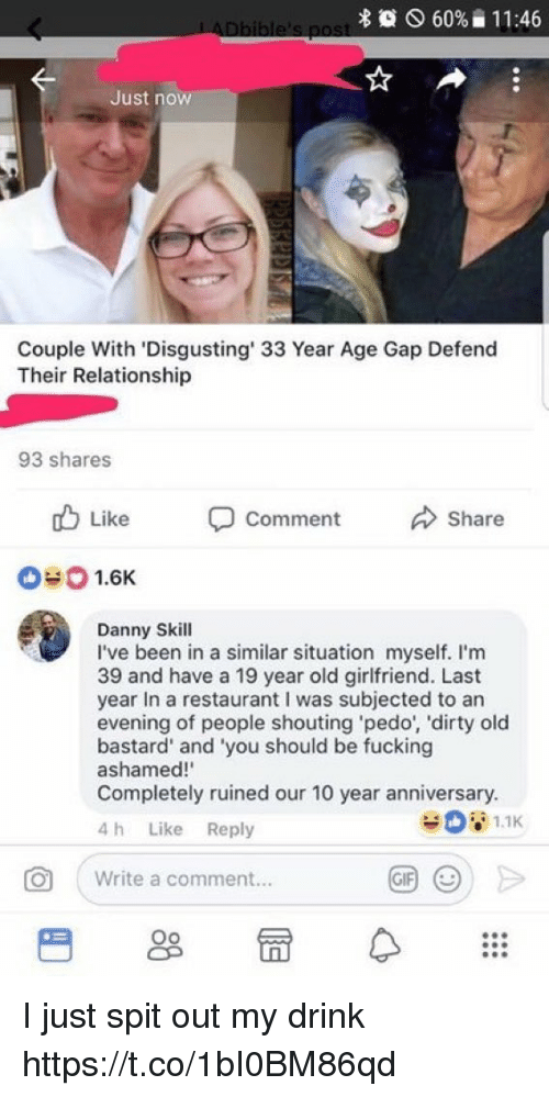 Fucking, Gif, and Dirty: 60%  1 1 :46  Just now  Couple With 'Disgusting 33 Year Age Gap Defend  Their Relationship  93 shares  山  01.6K  Like  Comment  Share  Danny Skill  I've been in a similar situation myself. I'm  39 and have a 19 year old girlfriend. Last  year In a restaurant I was subjected to arn  evening of people shouting pedo, 'dirty old  bastard' and 'you should be fucking  ashamed!  Completely ruined our 10 year anniversary.  4 h Like Reply  0  | write a comment.  GIF ( I just spit out my drink https://t.co/1bI0BM86qd