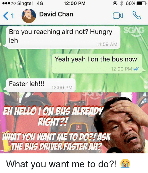Memes, 🤖, and Driver: 60%  D  12:00 PM  ooooo Singtel 4G  David Chan  Bro you reaching alrd not? Hungry  leh  11:59 AM  Yeah yeah l on the bus now  12:00 PM  Faster leh!!!  12:00 PM  HELLO IONBUSALREAD  MEAT YOU MANTMETODOPLASIK  THE Bus DRIVER FMSTERAH What you want me to do?! 😭