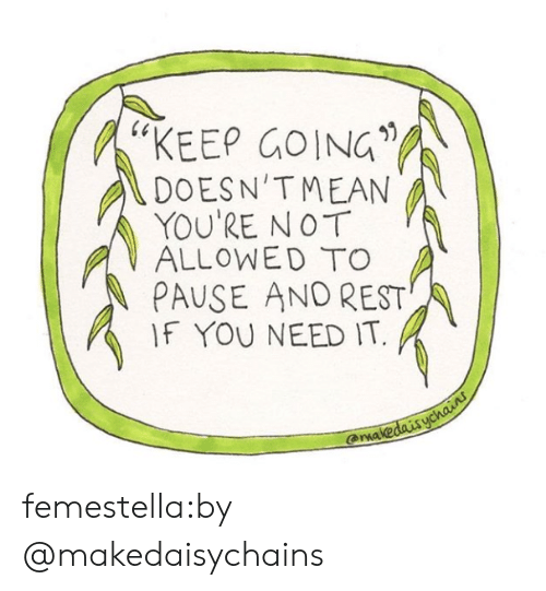 """Arma: 60  """"KEEP GOING  DOESN'TMEAN  YOU'RE NOT  ALLOWEDTO  PAUSE AND REST  IF YOU NEED IT.  -  arma femestella:by @makedaisychains"""