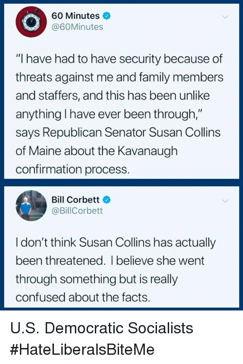 """Confused, Facts, and Family: 60 Minutes  @60Minutes  """"I have had to have security because of  threats against me and family members  and staffers, and this has been unlike  anything l have ever been through,""""  says Republican Senator Susan Collins  of Maine about the Kavanaugh  confirmation process.  Bill Corbett  @BillCorbett  I don't think Susan Collins has actually  been threatened. I believe she went  through something but is really  confused about the facts. U.S. Democratic Socialists  #HateLiberalsBiteMe"""