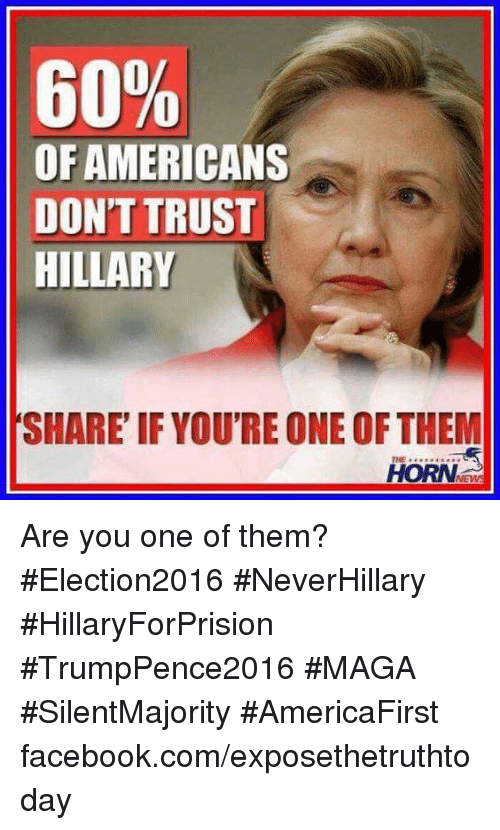 memes: 60%  OF AMERICANS  DONT TRUST  HILLARY  SHARE IF YOURE ONE OF THEM  HORN Are you one of them? #Election2016 #NeverHillary #HillaryForPrision #TrumpPence2016 #MAGA #SilentMajority #AmericaFirst facebook.com/exposethetruthtoday