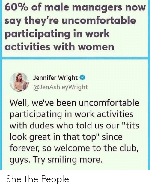 """Activities: 60% of male managers now  say they're uncomfortable  participating in work  activities with women  Jennifer Wright  @JenAshleyWright  Well, we've been uncomfortable  participating in work activities  with dudes who told us our """"tits  look great in that top"""" since  forever, so welcome to the club,  guys. Try smiling more. She the People"""