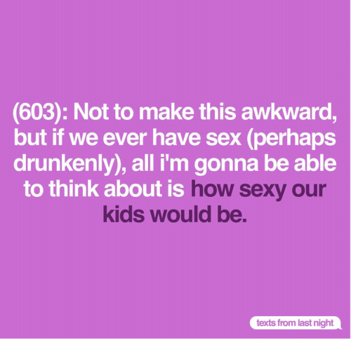 Sex, Sexy, and Awkward: (603): Not to make this awkward,  but if we ever have sex (perhaps  drunkenly), all i'm gonna be able  to think about is  how sexy our  kids would be.  texts from last night