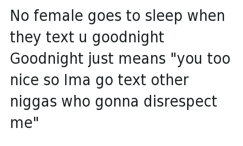 "Text: @NoHoesNextDoor  No female goes to sleep when they text u goodnight  Goodnight just means ""you too nice so Ima go text other niggas who gonna disrespect me"" No female goes to sleep when they text u goodnight -Goodnight just means ""you too nice so Ima go text other niggas who gonna disrespect me"""