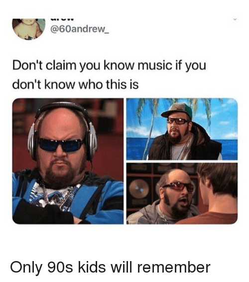 Memes, Music, and Kids: @60andrew  Don't claim you know music if you  don't know who this is Only 90s kids will remember