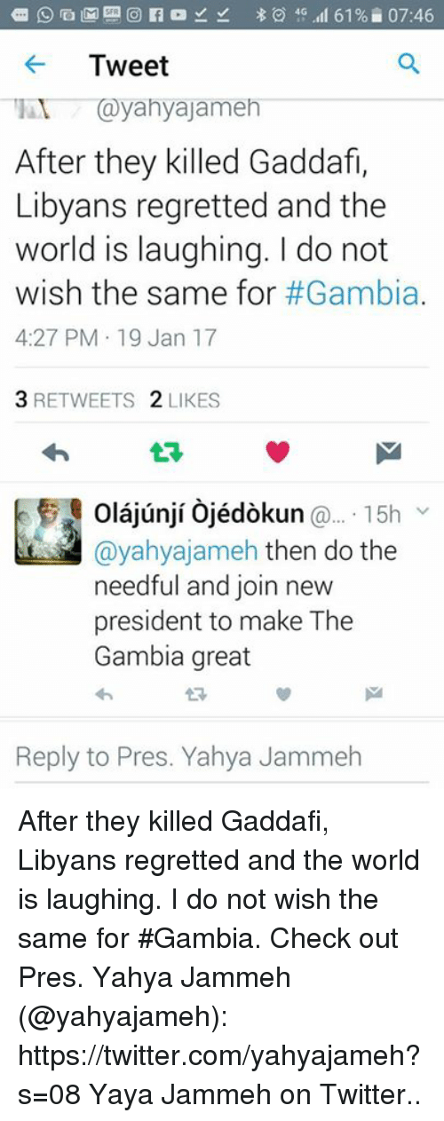 do the needful: 61% 07:46  Tweet  yahyajameh  After they killed Gaddafi,  Libyans  regretted and the  world is laughing. do not  wish the same for  #Gambia.  4:27 PM 19 Jan 17  3 RETWEETS  2 LIKES  aiunii Coledo kun  15h  Cayahyajameh then do the  needful and join new  president to make The  Gambia great  Reply to Pres. Yahya Jammeh After they killed Gaddafi, Libyans regretted and the world is laughing. I do not wish the same for #Gambia.   Check out Pres. Yahya Jammeh (@yahyajameh): https://twitter.com/yahyajameh?s=08  Yaya Jammeh on Twitter..