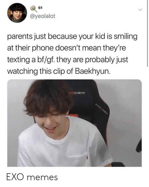 Baekhyun: 61  @yeolalot  parents just because your kid is smiling  at their phone doesn't mean they're  texting a bf/gf. they are probably just  watching this clip of Baekhyun. EXO memes