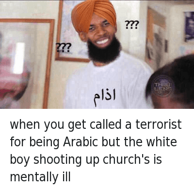 Church, Community, and Confused: When you get called a terrorist for being Arabic but the white boy shooting up Church's is mentally ill when you get called a terrorist for being Arabic but the white boy shooting up church's is mentally ill