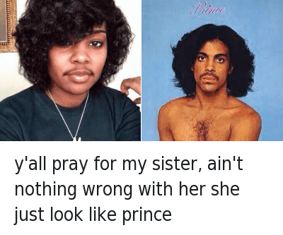 Church, Fam, and Girls: can y'all pray for my sister? Ain't nothing wrong with her. She just look like prince y'all pray for my sister, ain't nothing wrong with her she just look like prince