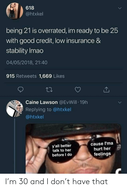 lawson: 618  @htxkel  being 21 is overrated, im ready to be 25  with good credit, low insurance &  stability Imao  04/05/2018, 21:40  915 Retweets 1,669 Likes  Caine Lawson @EvWill 19h  Replying to @htxkel  @htxkel  y'all better  talk to heir  before I do  cause l'ma  hurt her  feelings I'm 30 and I don't have that