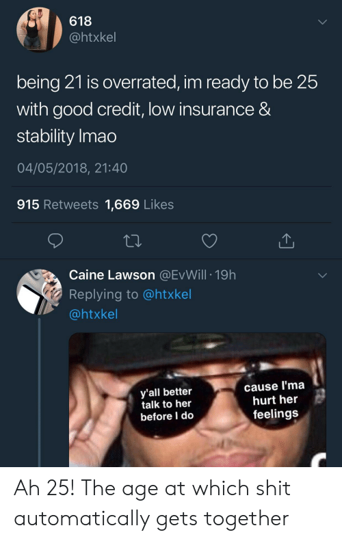 lawson: 618  @htxkel  being 21 is overrated, im ready to be 25  with good credit, low insurance &  stability Imao  04/05/2018, 21:40  915 Retweets 1,669 Likes  Caine Lawson @EvWill 19h  Replying to @htxkel  @htxkel  y'all better  talk to her  before I do  cause l'ma  hurt her  feelings Ah 25! The age at which shit automatically gets together