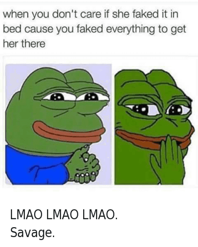 Fake, Girls, and I Dont Give a Fuck: when you don't care if she faked it in bed cause you faked everything to get her there LMAO LMAO LMAO. -Savage.