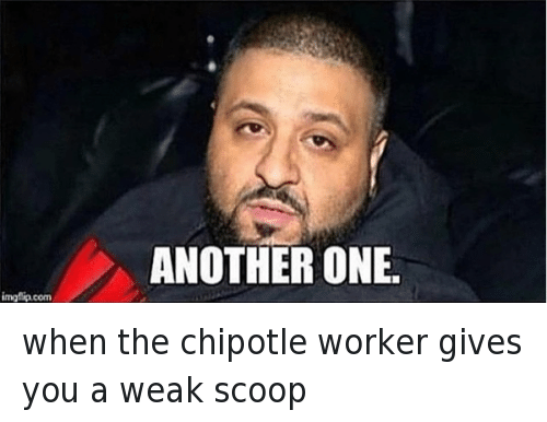 Another One, Another One, and Chipotle: when the chipotle worker gives you a weak scoop   ANOTHER ONE when the chipotle worker gives you a weak scoop