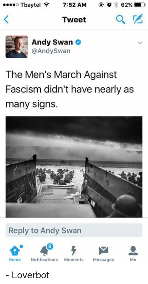 Memes, Fascism, and 🤖: 62% D  Tbaytel  7:52 AM  Tweet  a  Andy Swan  @Andy Swan  The Men's March Against  Fascism didn't have nearly as  many signs.  Reply to Andy Swan  Home Notifications  Moments  Messages  Me - Loverbot