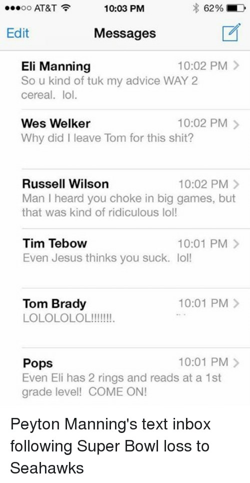 Russell Wilson: 62%  MD  10:03 PM  OO  AT&T  Edit  Messages  10:02 PM  Eli Manning  So u kind of tuk my advice WAY 2  cereal. lol.  10:02 PM  Wes Welker  Why did I leave Tom for this shit?  Russell Wilson  10:02 PM  Man I heard you choke in big games, but  that was kind of ridiculous lol!  Tim Tebow  10:01 PM  Even Jesus thinks you suck. lol!  10:01 PM  Tom Brady  LOLOLOLOL!  10:01 PM  Pops  Even Eli has 2 rings and reads at a 1st  grade level! COME ON! Peyton Manning's text inbox following Super Bowl loss to Seahawks