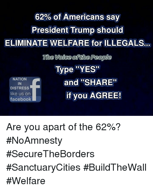 """Distression: 62% of Americans say  President Trump should  ELIMINATE WELFARE for ILLEGALS.  The Voice ofthe People  Type """"YES""""  NATION  IN  DISTRESS  like us on  facebook  and """"SHARE""""  if you AGREE! Are you apart of the 62%? #NoAmnesty #SecureTheBorders #SanctuaryCities #BuildTheWall #Welfare"""