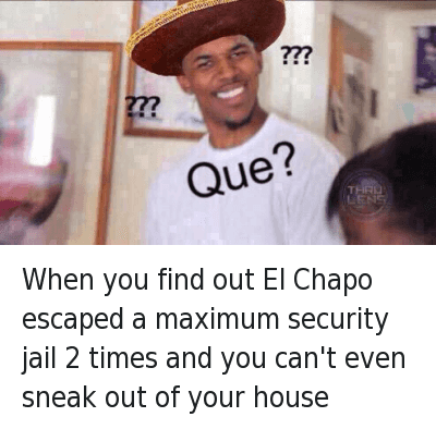 Time: When you find out El chapo escaped a maximum security jail 2 times and you can't even sneak out your house When you find out El Chapo escaped a maximum security jail 2 times and you can't even sneak out of your house
