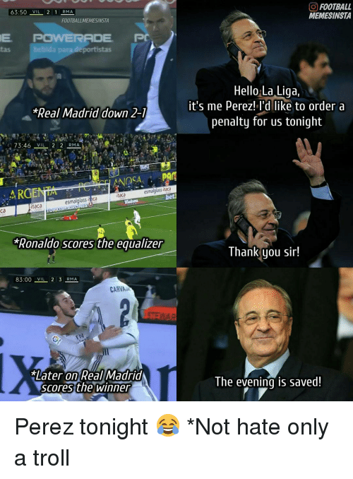 Memes, Real Madrid, and Troll: 63:50 WIL  2 1 RMA  FOOTBALLMEMESINSTA  E POWERADE  PC  *Real Madrid down 2-1  73:46 VIL 2 2 RMA.  PAM  esmalglass itaca  AR  itaca  beta  esmalglass it ca  itaca  Ronaldo Scores the equalizer  83:00 2 3  RMA  CARNA  *Later on  Real Madrid  scores the winner  O FOOTBALL  MEMESINSTA  Hello La Liga,  it's me Perez! I'd like to order a  penalty for us tonight  Thank you sir!  The evening is saved! Perez tonight 😂 *Not hate only a troll