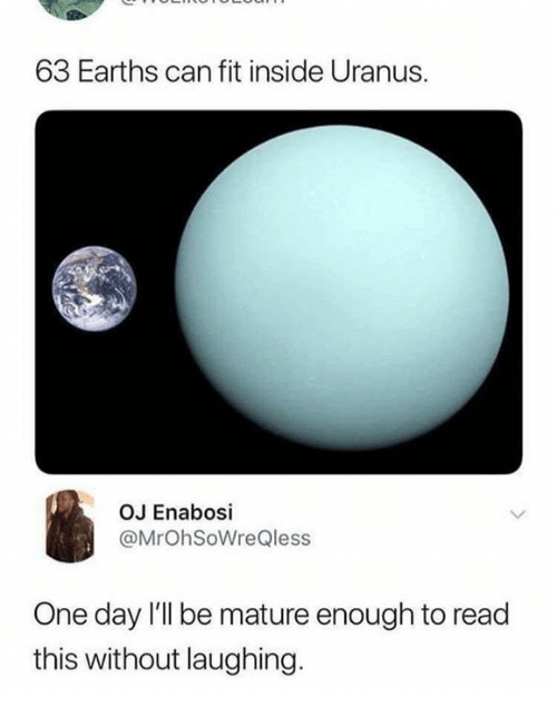 Dank, 🤖, and Uranus: 63 Earths can fit inside Uranus.  OJ Enabosi  @MrOhSoWreQless  One day I'll be mature enough to read  this without laughing