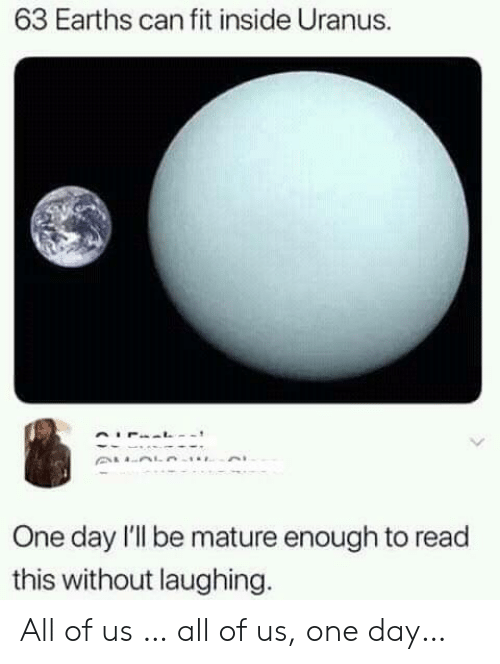 mature: 63 Earths can fit inside Uranus.  One day l'l be mature enough to read  this without laughing. All of us … all of us, one day…