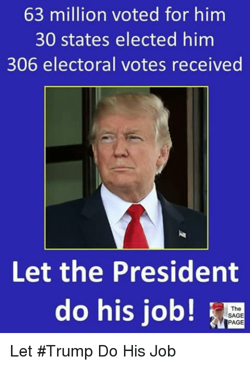 Memes, Sage, and Trump: 63 million voted for him  30 states elected him  306 electoral votes received  Let the President  do his job!  The  SAGE  PAGE Let #Trump Do His Job