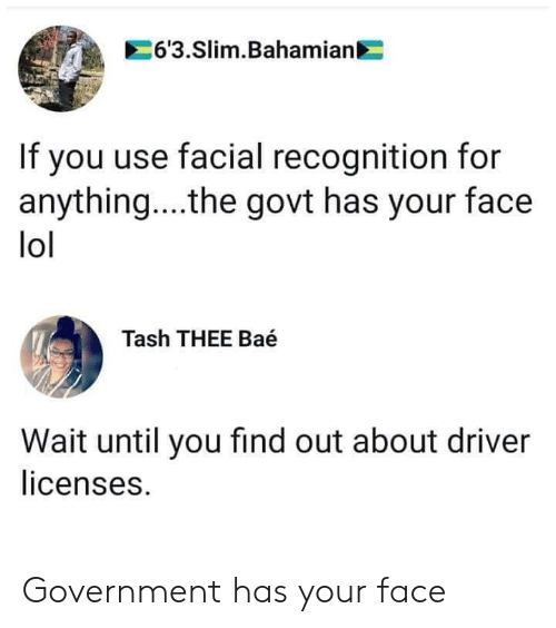 slim: 6'3.Slim.Bahamian  If you use facial recognition for  anything... .the govt has your face  lol  Tash THEE Baé  Wait until you find out about driver  licenses. Government has your face