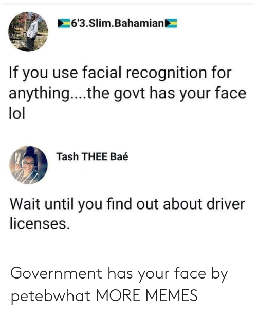 slim: 6'3.Slim.Bahamian  If you use facial recognition for  anything... .the govt has your face  lol  Tash THEE Baé  Wait until you find out about driver  licenses. Government has your face by petebwhat MORE MEMES