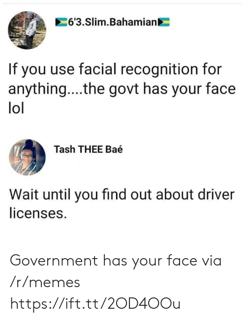 slim: 6'3.Slim.Bahamian  If you use facial recognition for  anything... .the govt has your face  lol  Tash THEE Baé  Wait until you find out about driver  licenses. Government has your face via /r/memes https://ift.tt/2OD4OOu