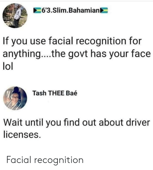 slim: 63.Slim.Bahamian  If you use facial recognition for  anything....the govt has your face  lol  Tash THEE Baé  Wait until you find out about driver  licenses. Facial recognition
