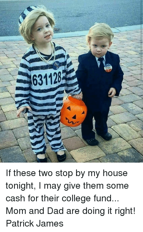 College, Dad, and Memes: 631128 If these two stop by my house tonight, I may give them some cash for their college fund... Mom and Dad are doing it right!  Patrick James