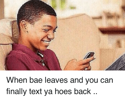 Bae, Finals, and Hoe: When bae leaves and you can finally text ya hoes back When bae leaves and you can finally text ya hoes back ..