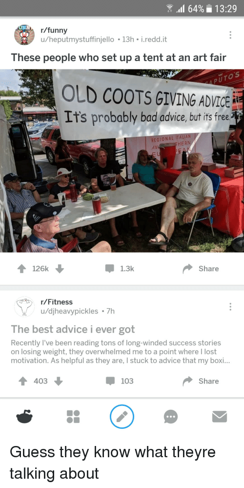 Losing Weight: 64%13:29  r/funny  u/heputmystuffinjello 13h i.redd.it  These people who set up a tent at an art fair  OLD COOTS GIVING ADVICE  It's probably bad advice, but it free  REGIONAL ITALI  AN  HERN  Pok P  126k  Џ 1.3k  Share  r/Fitness  u/djheavypickles 7h  The best advice i ever got  Recently l've been reading tons of long-winded success stories  on losing weight, they overwhelmed me to a point where I lost  motivation. As helpful as they are, I stuck to advice that my boi...  4 403  џ 103  Share Guess they know what theyre talking about
