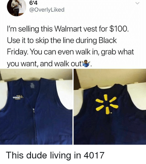 Anaconda, Black Friday, and Dude: 6'4  @OverlyLiked  I'm selling this Walmart vest for $100.  Use it to skip the line during Black  Friday. You can even walk in, grab what  you want, and walk out This dude living in 4017