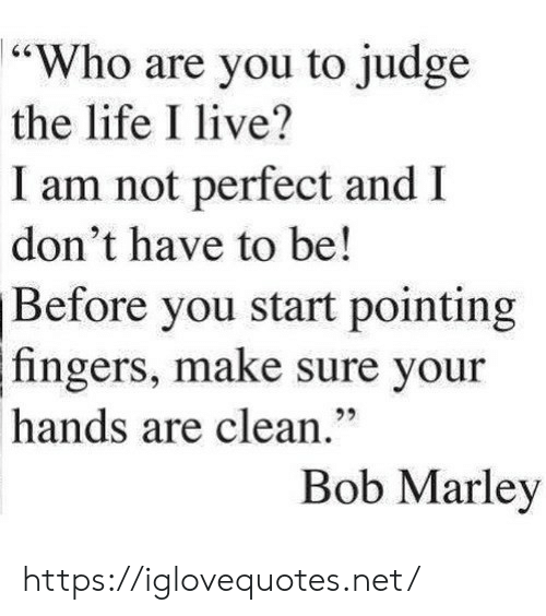 """marley: 64  """"Who are you to judge  the life I live?  I am not perfect and  don't have to be!  Before you start pointing  fingers, make sure your  92  hands are clean.""""  Bob Marley https://iglovequotes.net/"""