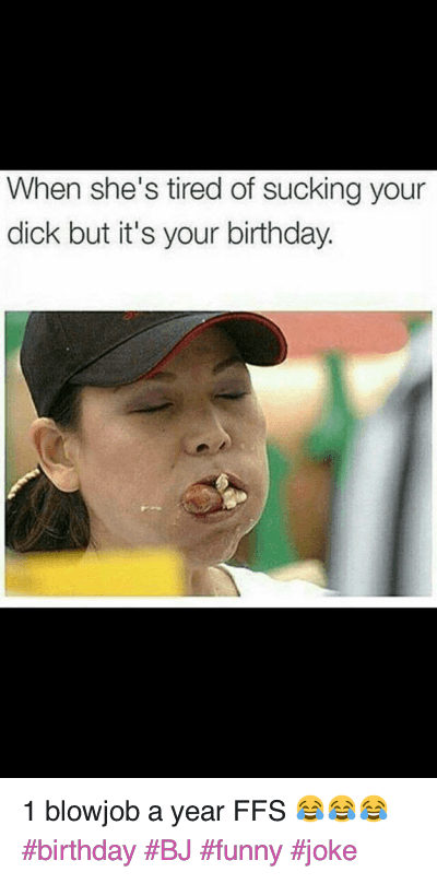 Birthday, Blowjob, and Dicks: When she's tired of sucking your dick but it's your birthday. 1 blowjob a year FFS 😂😂😂 birthday BJ funny joke
