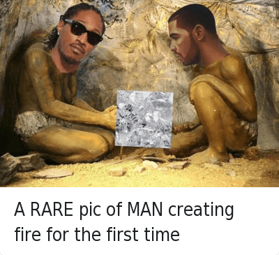Drake, Fire, and Future: A RARE pic of MAN creating fire for the first time A RARE pic of MAN creating fire for the first time