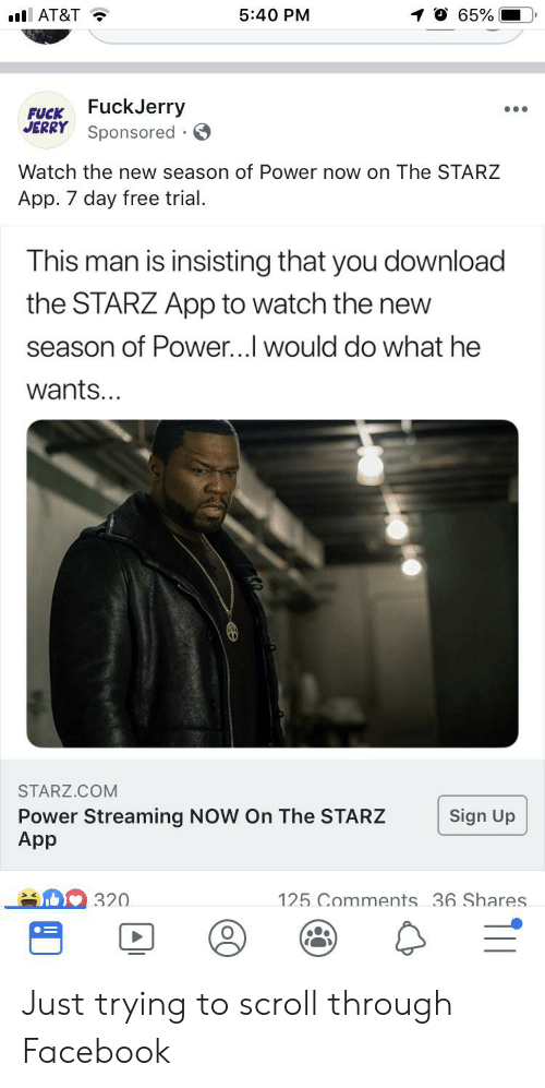 Fuckjerry: 65%  AT&T  5:40 PM  FUCK FuckJerry  JERRY  Sponsored  Watch the new season of Power now on The STARZ  App. 7 day free trial.  This man is insisting that you download  the STARZ App to watch the new  season of Power...I would do what he  wants...  STARZ.COM  Power Streaming NOW On The STARZ  App  Sign Up  125 Comments 36 Shares.  320 Just trying to scroll through Facebook