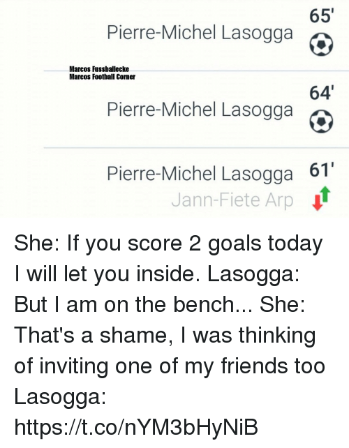 Football, Friends, and Goals: 65'  Pierre-Michel Lasogga e  Marcos Fussballecke  Marcos Football Corner  64'  Pierre-Michel Lasogga  Pierre-Michel Lasogga 61  Jann-Fiete Arp She: If you score 2 goals today I will let you inside.  Lasogga: But I am on the bench...  She: That's a shame, I was thinking of inviting one of my friends too  Lasogga: https://t.co/nYM3bHyNiB