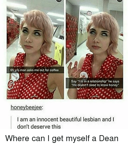 """Beautiful, Memes, and Coffee: 65 y/o man asks me out for coffee  Say I'm in a relationship"""" he says  """"He doesn't need to know honey  honeybeeiee  I am an innocent beautiful lesbian and I  don't deserve this Where can I get myself a Dean"""