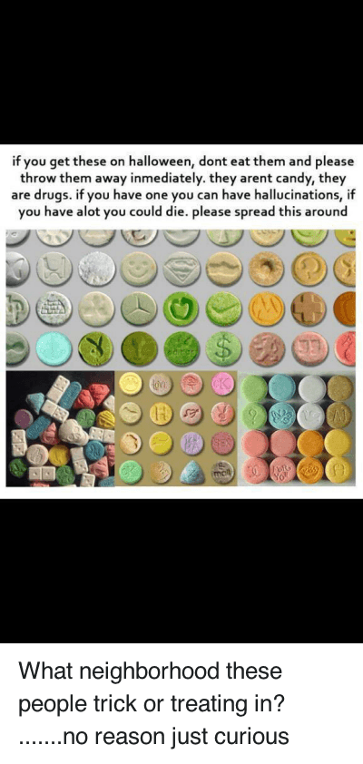 throw them away: What neighborhood these people trick or treating in? ....... no reason just curious   if you get these on halloween, dont eat them and please throw them away inmediately. they arent candy, they are drugs. if you have one you can have hallucinations, if you have alot you could die. please spread this around What neighborhood these people trick or treating in? .......no reason just curious