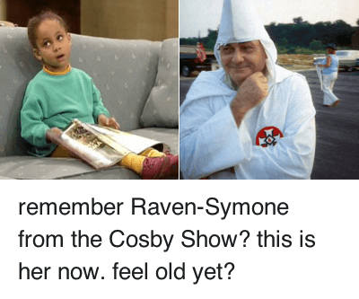 Kkk, Racism, and Raven Symone: remember Raven-Symone from the Cosby Show? this is her now. feel old yet? remember Raven-Symone from the Cosby Show? this is her now. feel old yet?